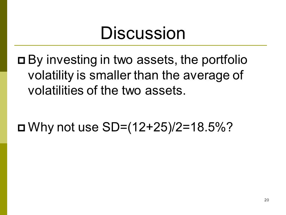Discussion By investing in two assets, the portfolio volatility is smaller than the average of volatilities of the two assets.