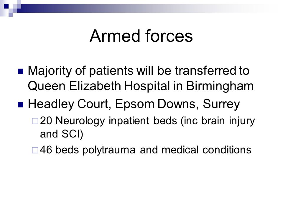 Armed forces Majority of patients will be transferred to Queen Elizabeth Hospital in Birmingham. Headley Court, Epsom Downs, Surrey.