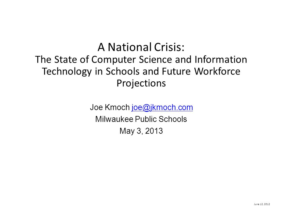 A National Crisis: The State of Computer Science and Information Technology in Schools and Future Workforce Projections Joe Kmoch joe@jkmoch.com Milwaukee Public Schools May 3, 2013