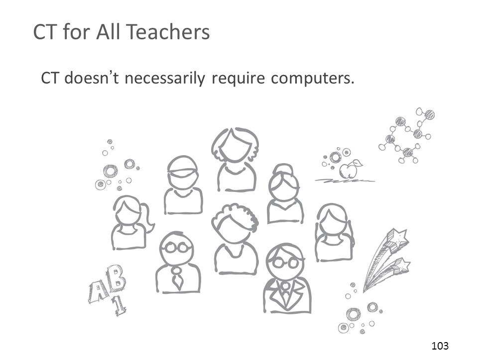CT for All Teachers CT doesn't necessarily require computers. 103