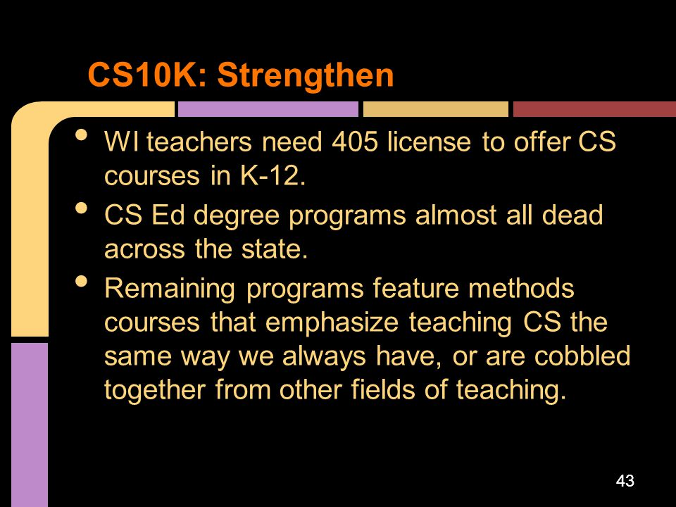 CS10K: Strengthen WI teachers need 405 license to offer CS courses in K-12. CS Ed degree programs almost all dead across the state.