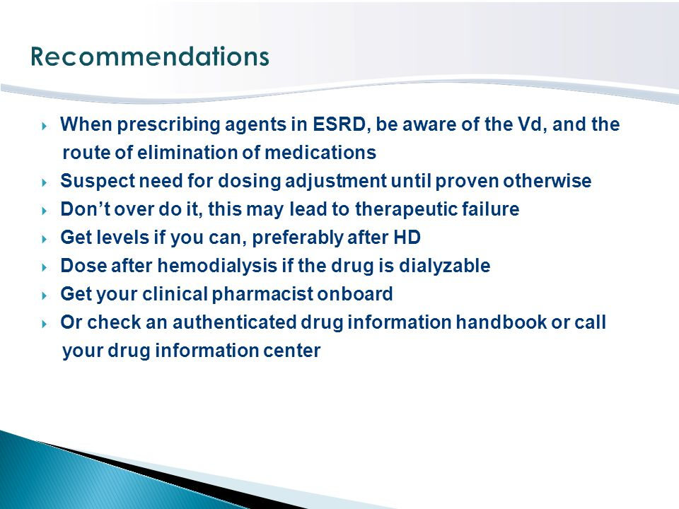 Recommendations When prescribing agents in ESRD, be aware of the Vd, and the. route of elimination of medications.