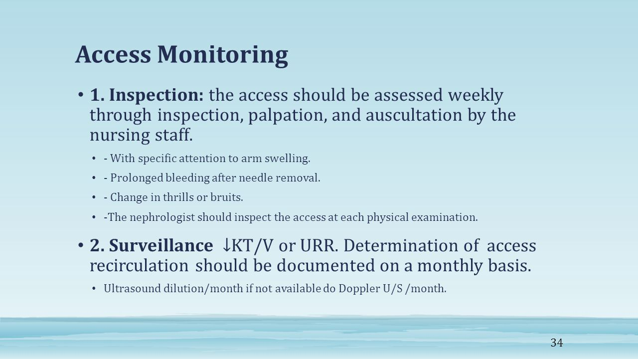 Access Monitoring 1. Inspection: the access should be assessed weekly through inspection, palpation, and auscultation by the nursing staff.