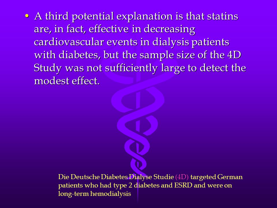 A third potential explanation is that statins are, in fact, effective in decreasing cardiovascular events in dialysis patients with diabetes, but the sample size of the 4D Study was not sufficiently large to detect the modest effect.