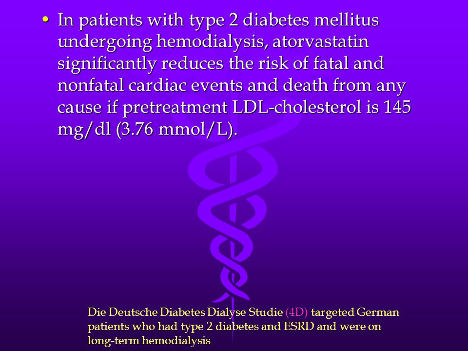In patients with type 2 diabetes mellitus undergoing hemodialysis, atorvastatin significantly reduces the risk of fatal and nonfatal cardiac events and death from any cause if pretreatment LDL-cholesterol is 145 mg/dl (3.76 mmol/L).