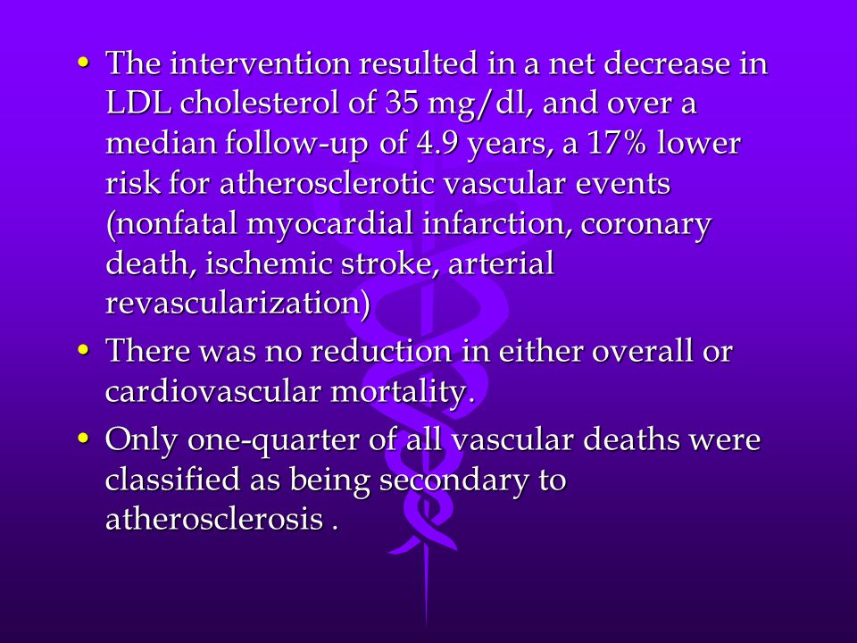 The intervention resulted in a net decrease in LDL cholesterol of 35 mg/dl, and over a median follow-up of 4.9 years, a 17% lower risk for atherosclerotic vascular events (nonfatal myocardial infarction, coronary death, ischemic stroke, arterial revascularization)