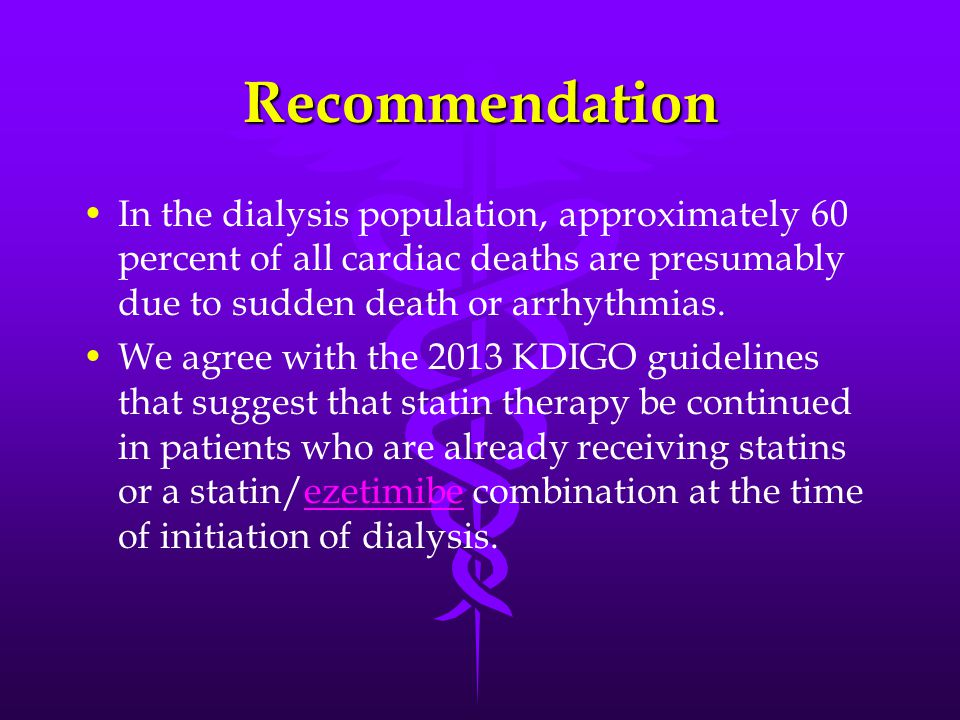 Recommendation In the dialysis population, approximately 60 percent of all cardiac deaths are presumably due to sudden death or arrhythmias.