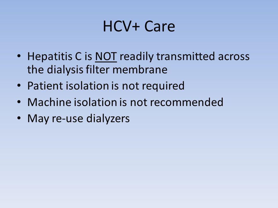 HCV+ Care Hepatitis C is NOT readily transmitted across the dialysis filter membrane. Patient isolation is not required.