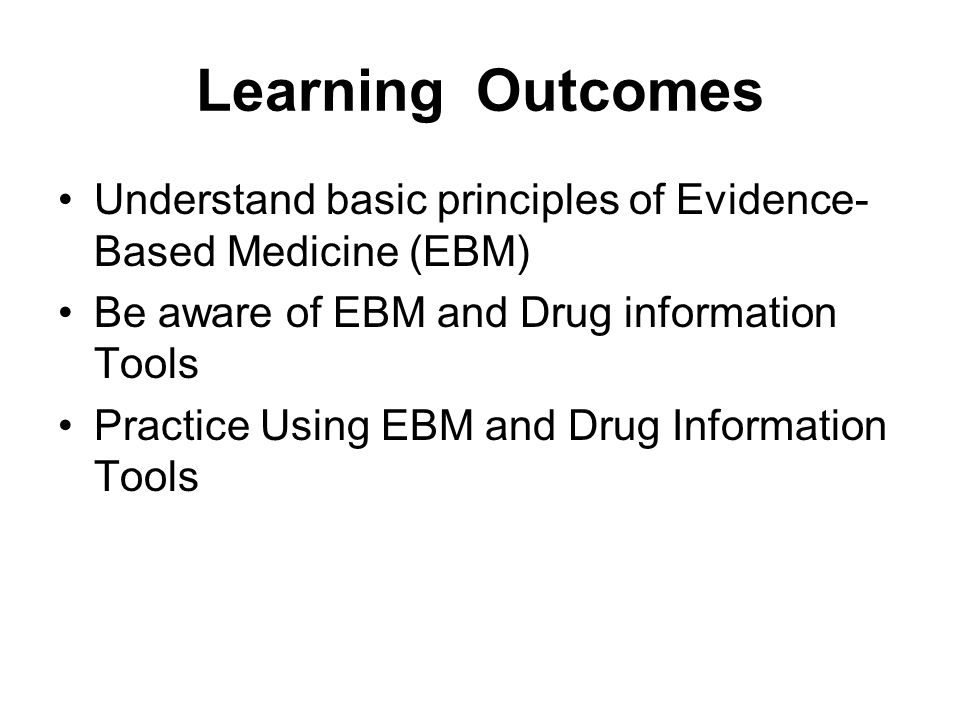 Learning Outcomes Understand basic principles of Evidence- Based Medicine (EBM) Be aware of EBM and Drug information Tools.