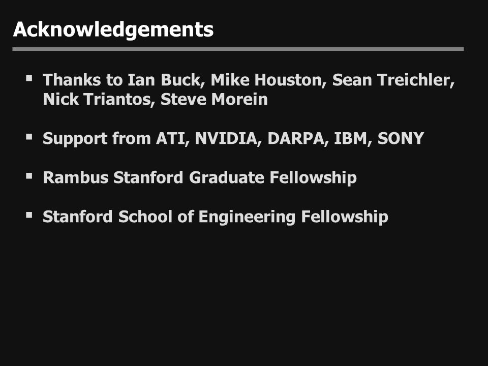 Acknowledgements Thanks to Ian Buck, Mike Houston, Sean Treichler, Nick Triantos, Steve Morein. Support from ATI, NVIDIA, DARPA, IBM, SONY.