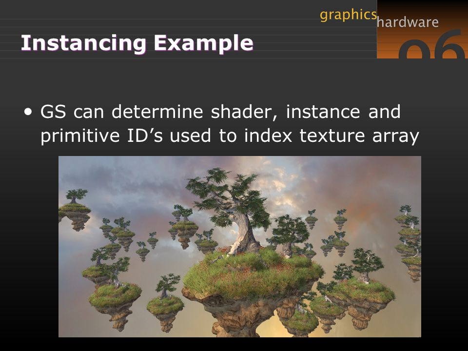 Instancing Example GS can determine shader, instance and primitive ID's used to index texture array.