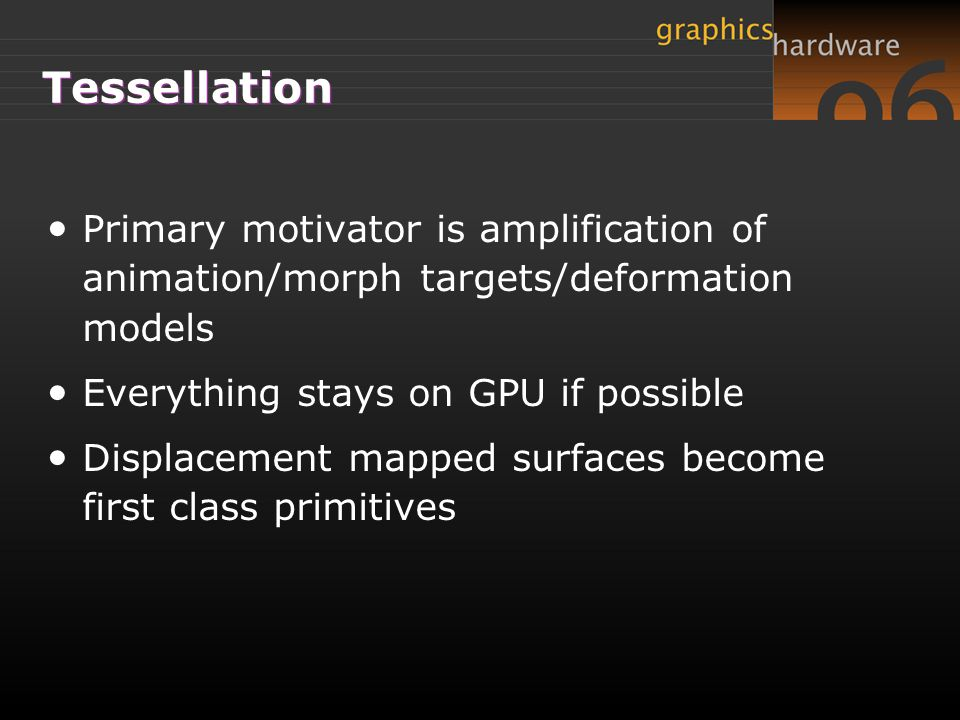 Tessellation Primary motivator is amplification of animation/morph targets/deformation models. Everything stays on GPU if possible.
