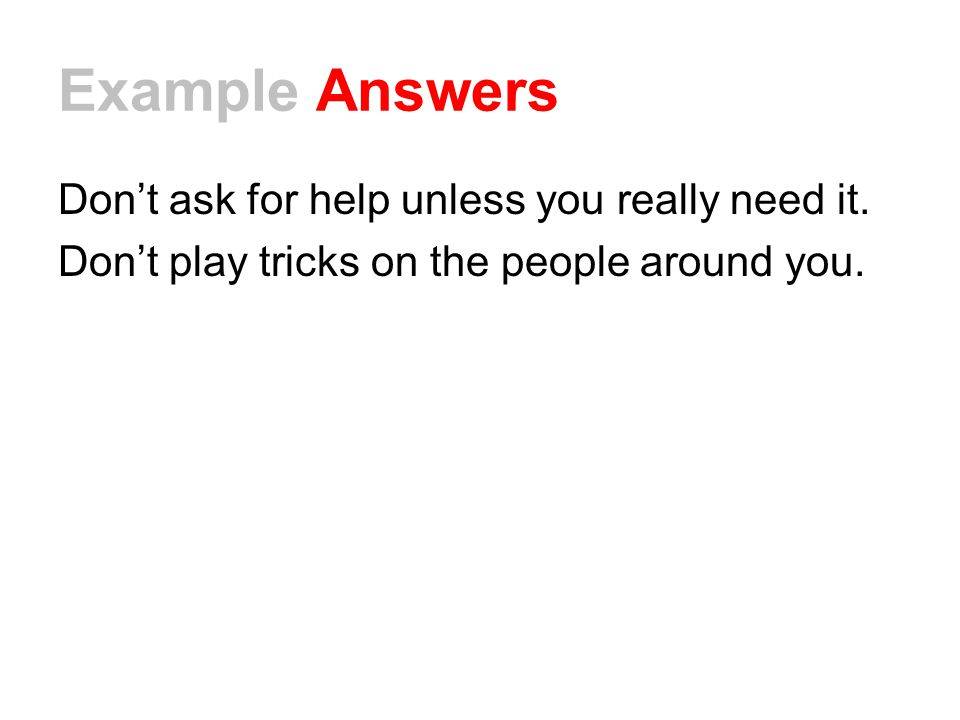 Example Answers Don't ask for help unless you really need it.