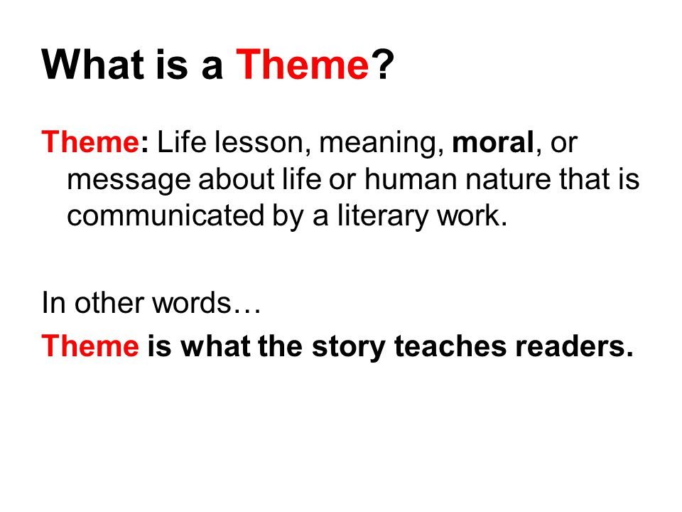 What is a Theme Theme: Life lesson, meaning, moral, or message about life or human nature that is communicated by a literary work.