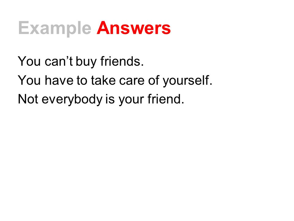 Example Answers You can't buy friends.