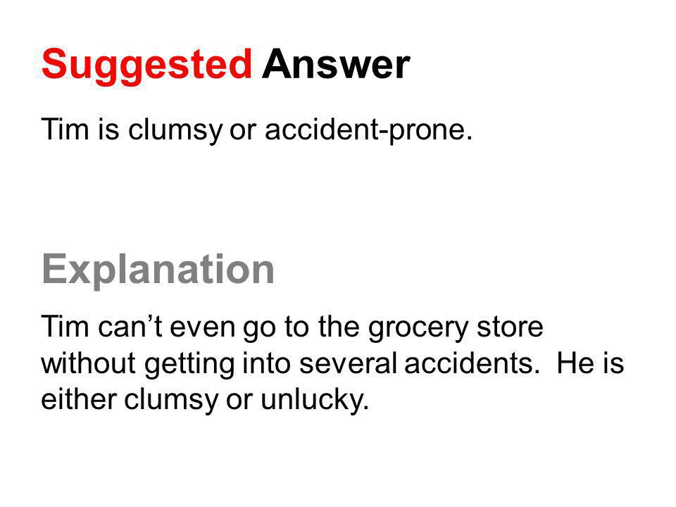 Suggested Answer Explanation Tim is clumsy or accident-prone.