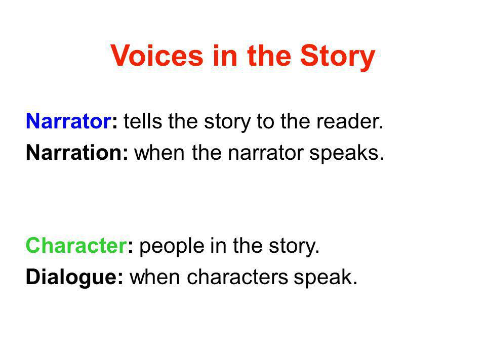 Voices in the Story Narrator: tells the story to the reader.