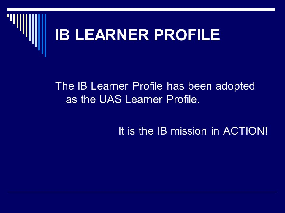 IB LEARNER PROFILE The IB Learner Profile has been adopted as the UAS Learner Profile.