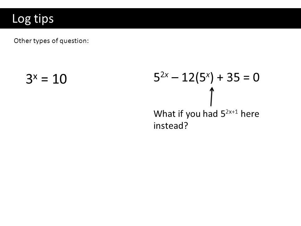 Log tips Other types of question: 3x = 10 52x – 12(5x) + 35 = 0 What if you had 52x+1 here instead