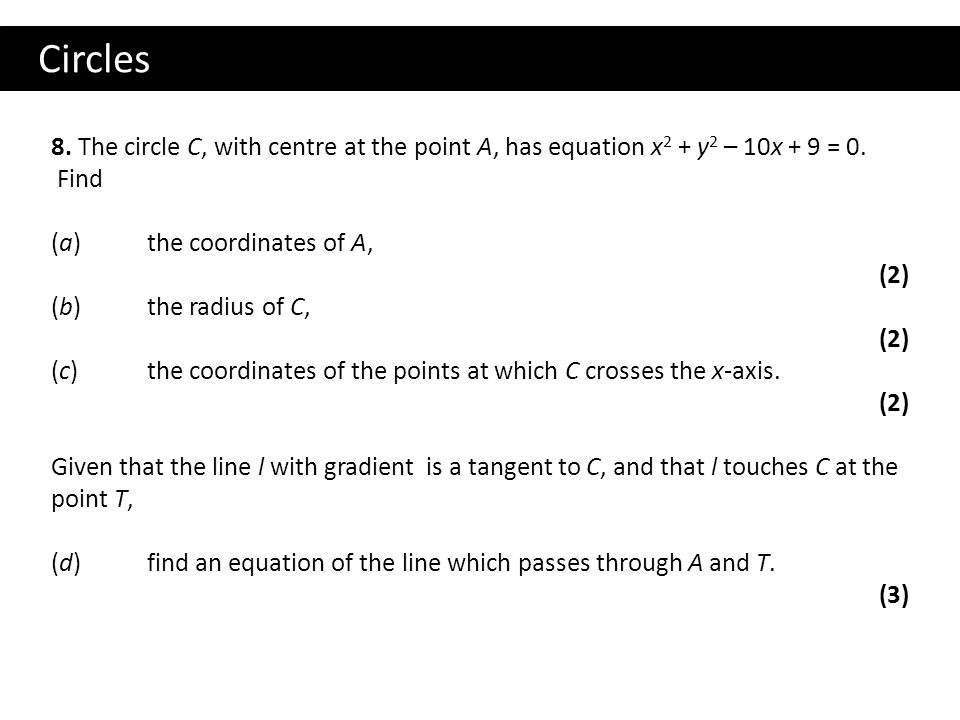 Circles 8. The circle C, with centre at the point A, has equation x2 + y2 – 10x + 9 = 0. Find.