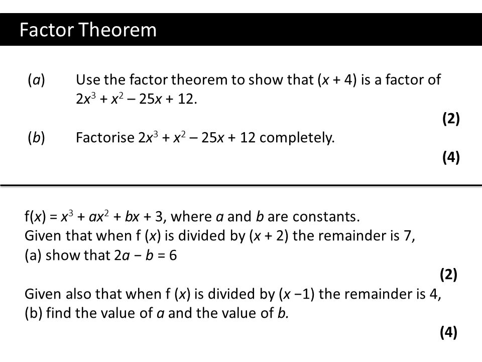 Factor Theorem (a) Use the factor theorem to show that (x + 4) is a factor of. 2x3 + x2 – 25x + 12.