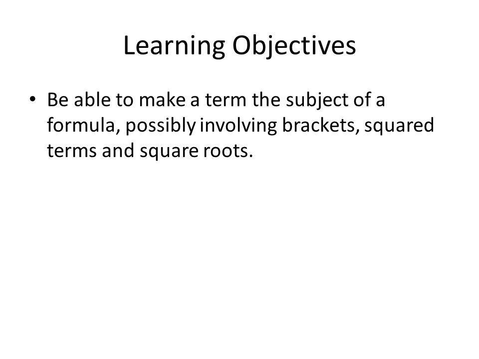 Learning Objectives Be able to make a term the subject of a formula, possibly involving brackets, squared terms and square roots.