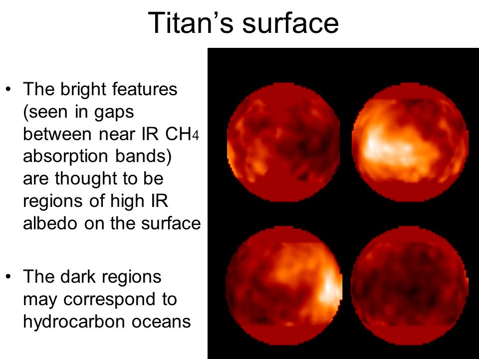 Titan's surface The bright features (seen in gaps between near IR CH4 absorption bands) are thought to be regions of high IR albedo on the surface.