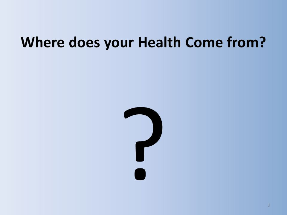 Where does your Health Come from