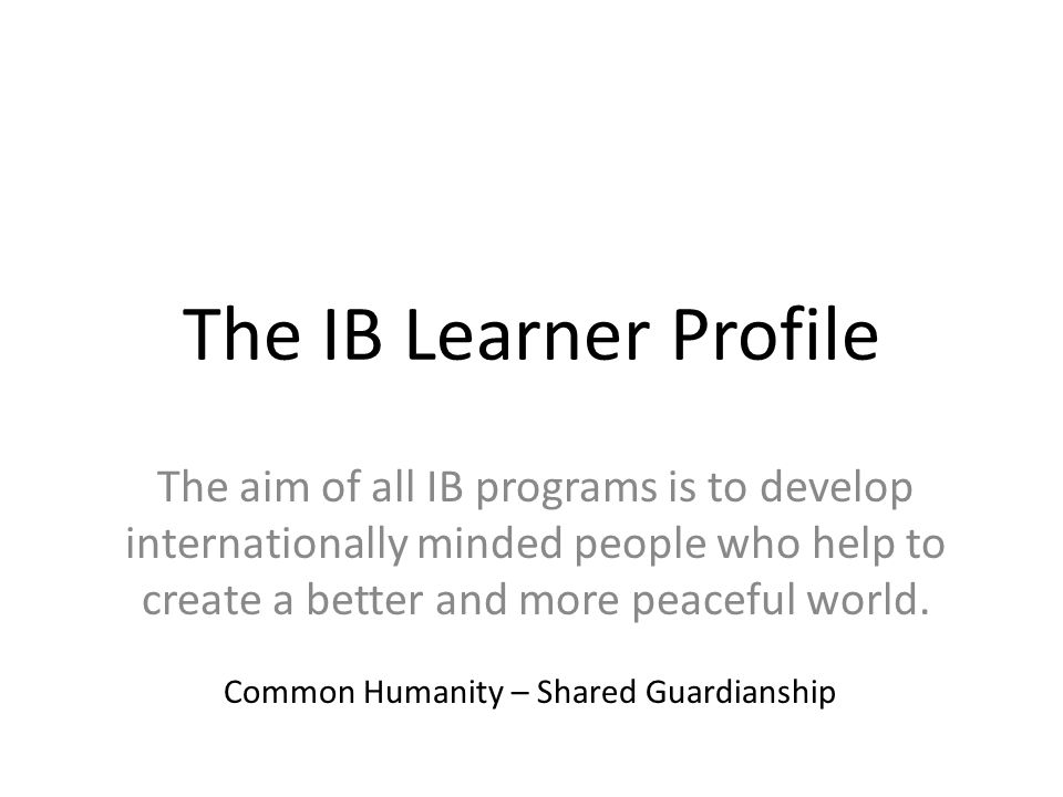 The IB Learner ProfileThe aim of all IB programs is to develop internationally minded people who help to create a better and more peaceful world.