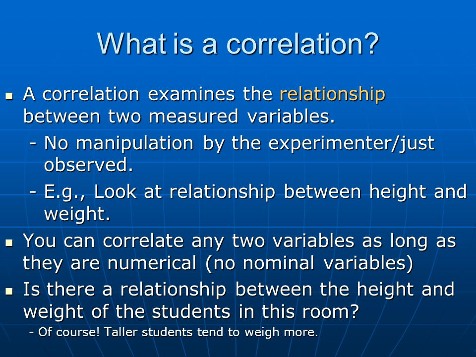 What is a correlation A correlation examines the relationship between two measured variables. - No manipulation by the experimenter/just observed.