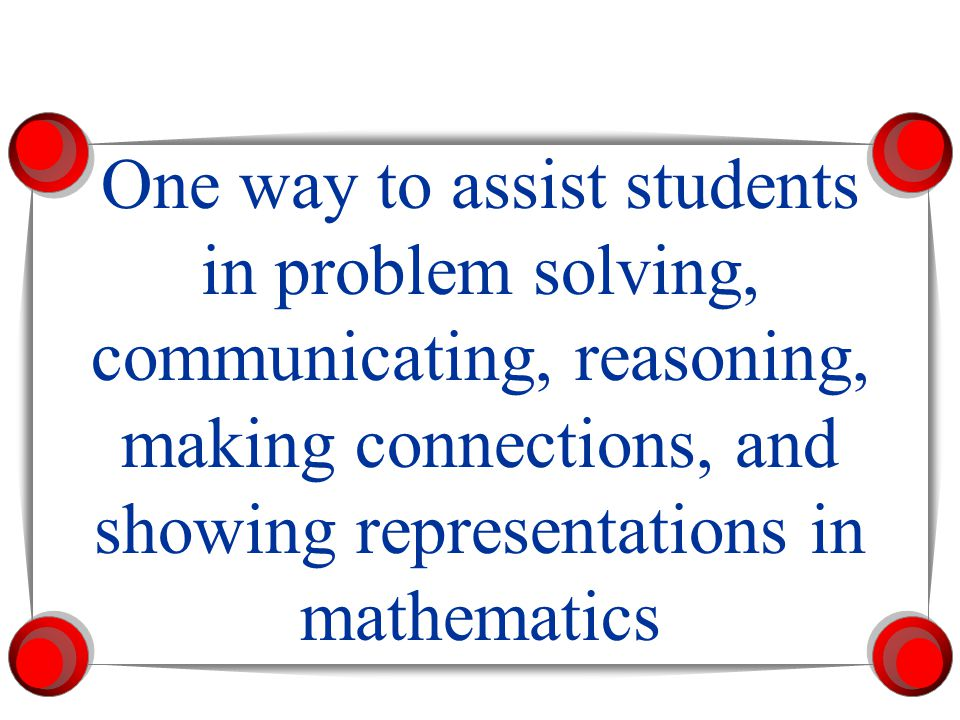 One way to assist students in problem solving, communicating, reasoning, making connections, and showing representations in mathematics