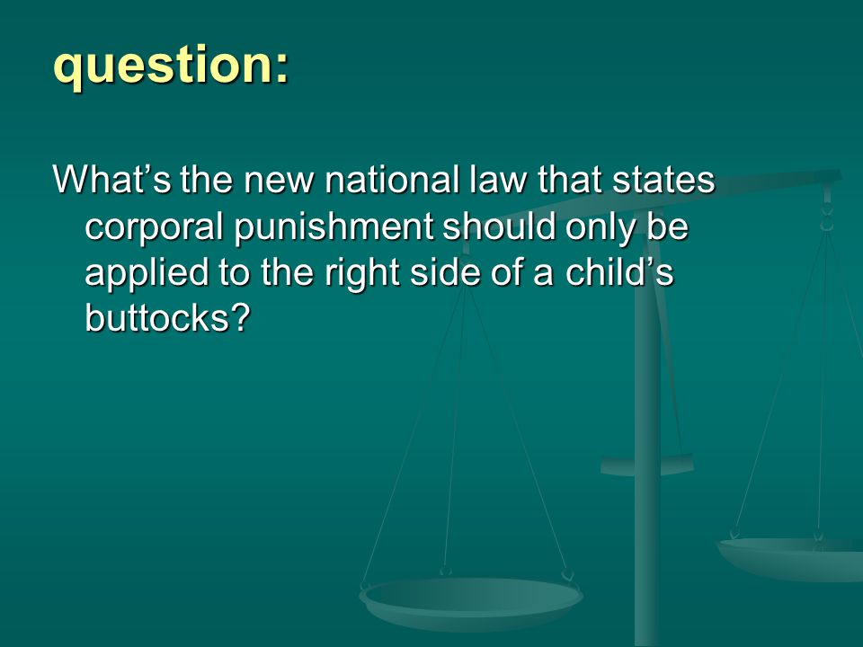 question: What's the new national law that states corporal punishment should only be applied to the right side of a child's buttocks