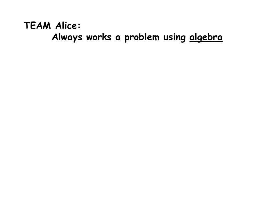 TEAM Alice: Always works a problem using algebra