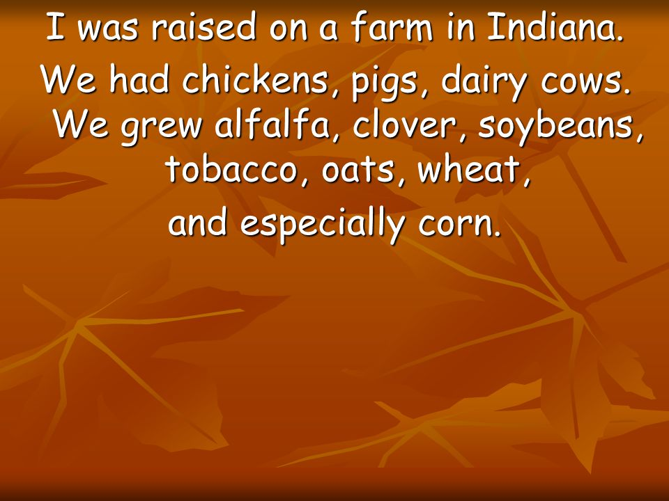 I was raised on a farm in Indiana.