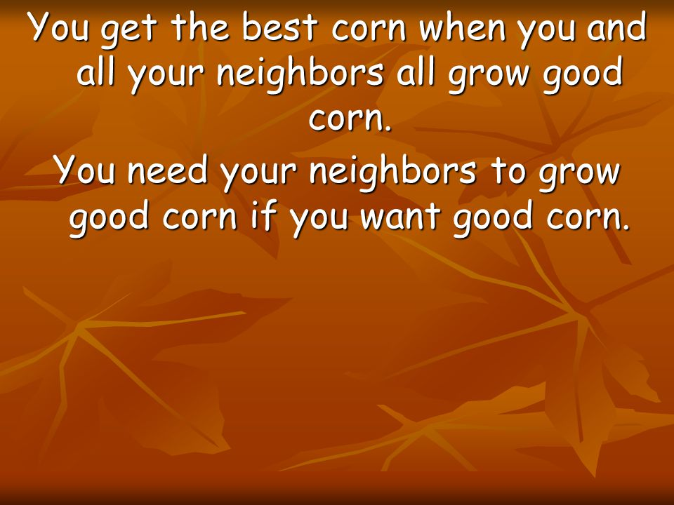 You need your neighbors to grow good corn if you want good corn.