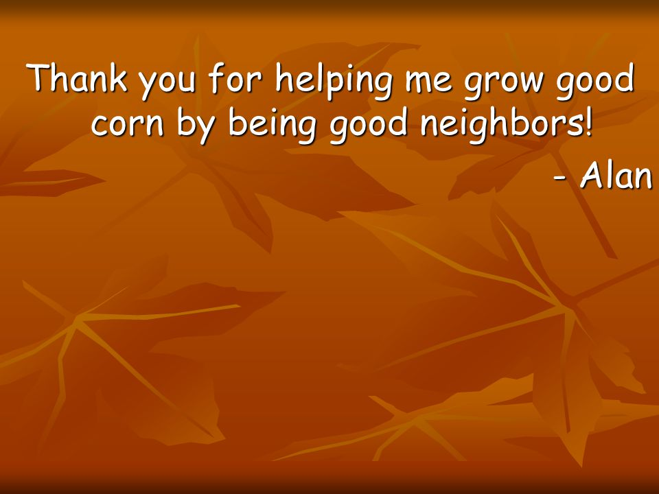 Thank you for helping me grow good corn by being good neighbors!