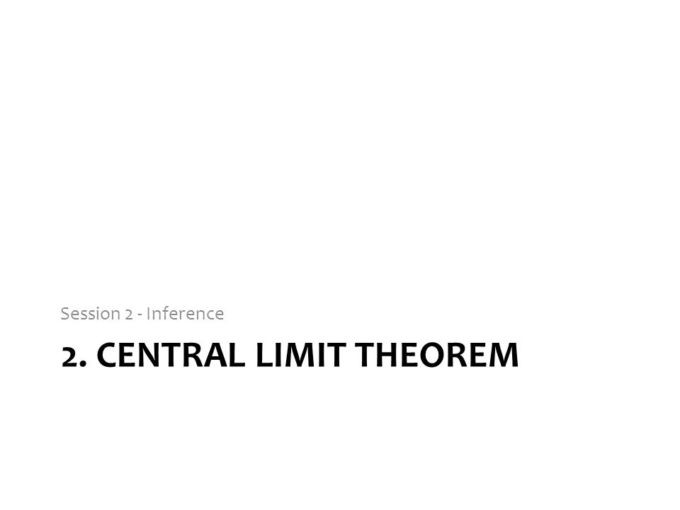 Session 2 - Inference 2. Central limit theorem