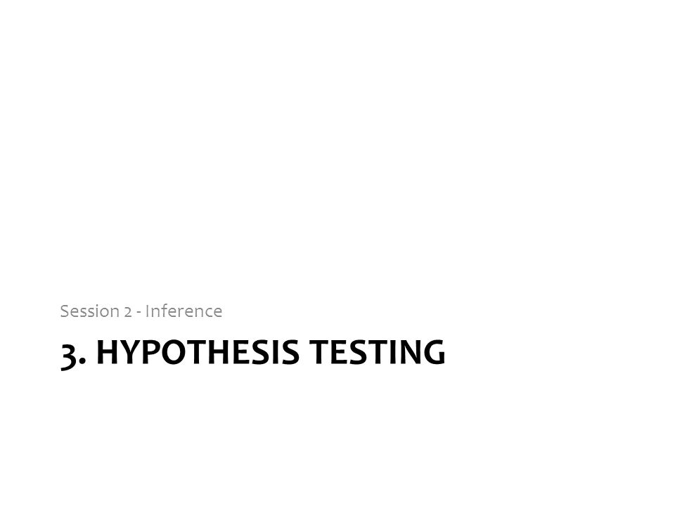 Session 2 - Inference 3. Hypothesis testing
