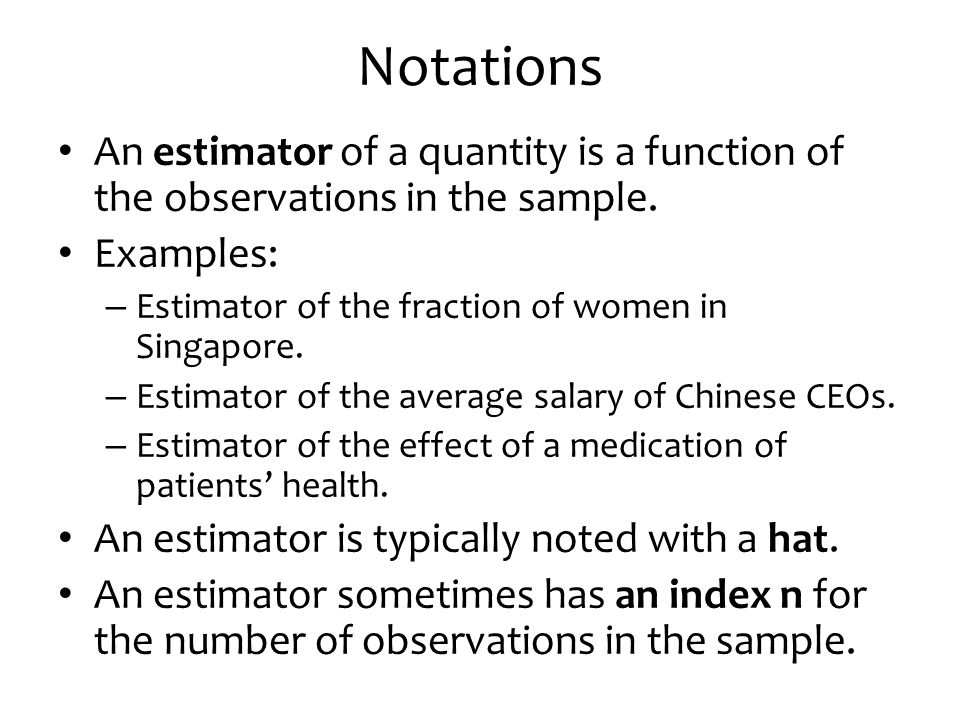 Notations An estimator of a quantity is a function of the observations in the sample. Examples: Estimator of the fraction of women in Singapore.