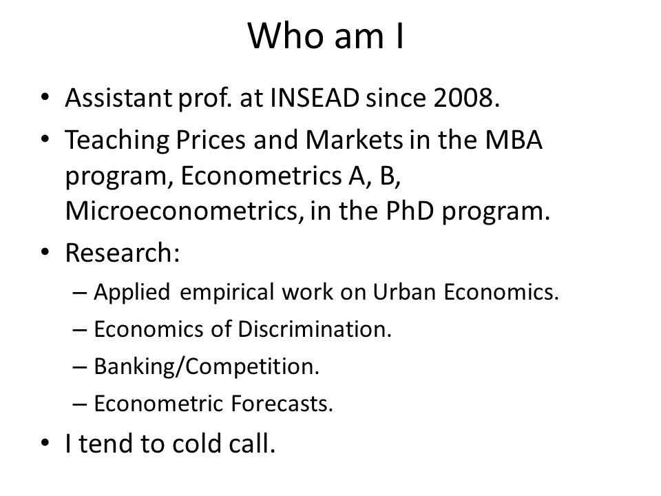 Who am I Assistant prof. at INSEAD since 2008.