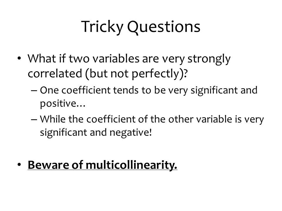 Tricky Questions What if two variables are very strongly correlated (but not perfectly) One coefficient tends to be very significant and positive…
