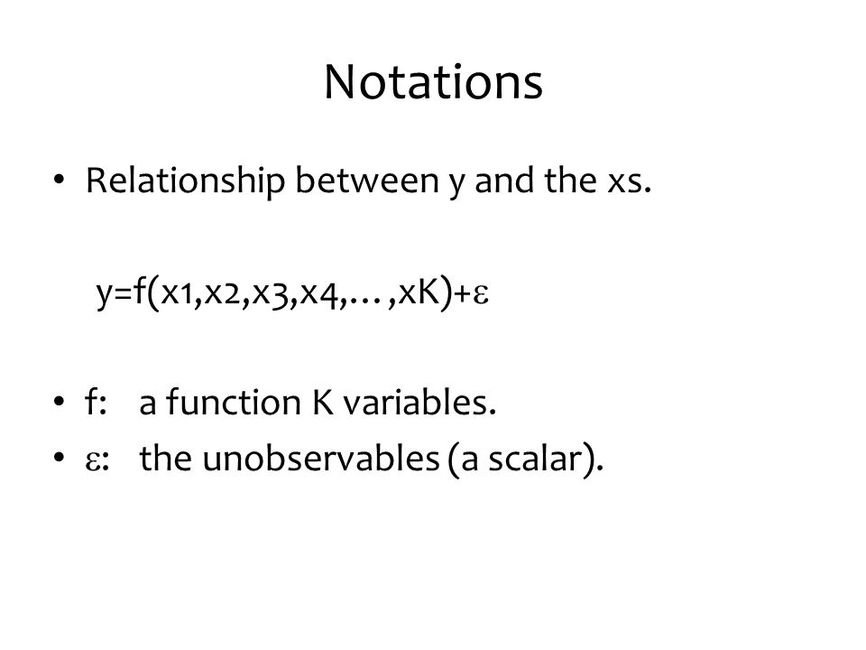 Notations Relationship between y and the xs. y=f(x1,x2,x3,x4,…,xK)+e