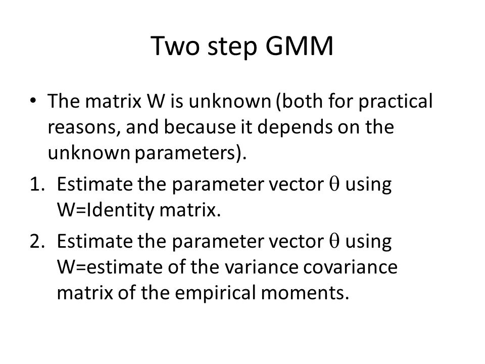 Two step GMM The matrix W is unknown (both for practical reasons, and because it depends on the unknown parameters).