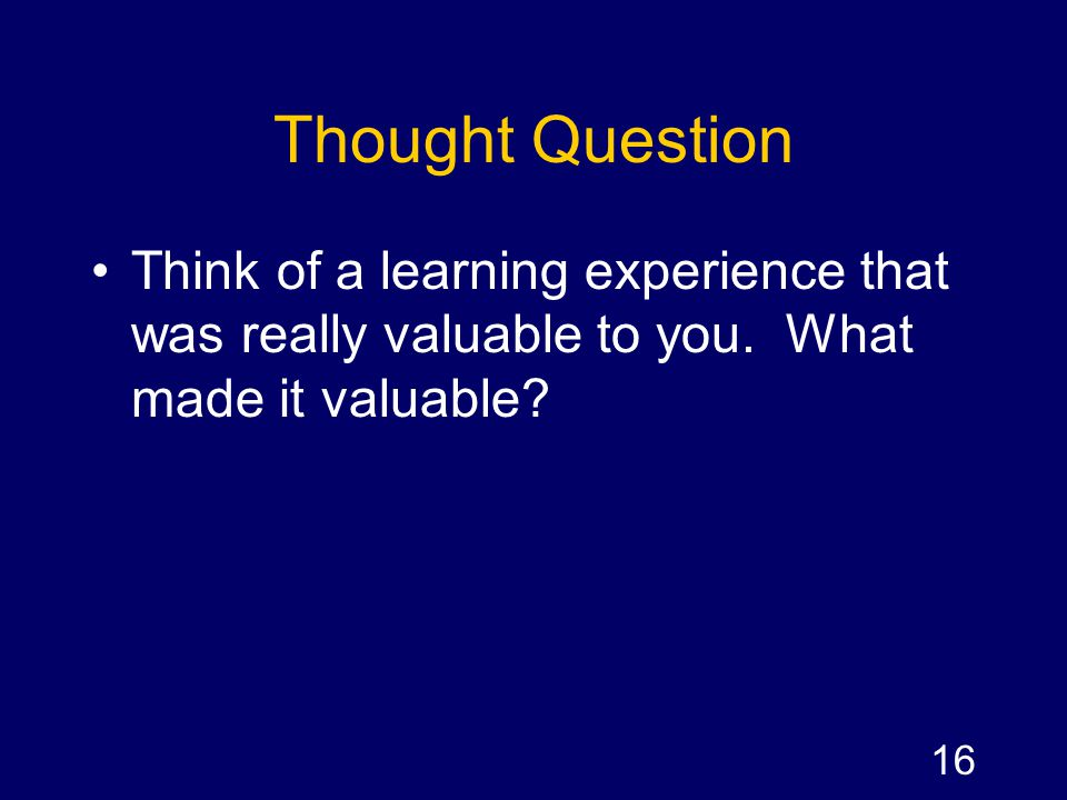 Thought Question Think of a learning experience that was really valuable to you.