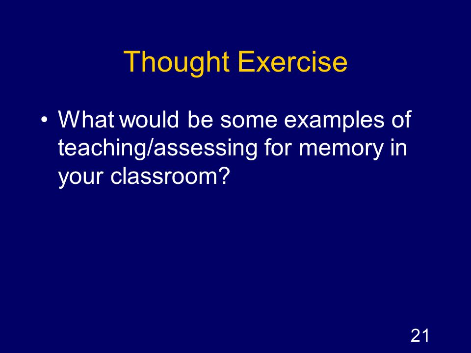 Thought Exercise What would be some examples of teaching/assessing for memory in your classroom