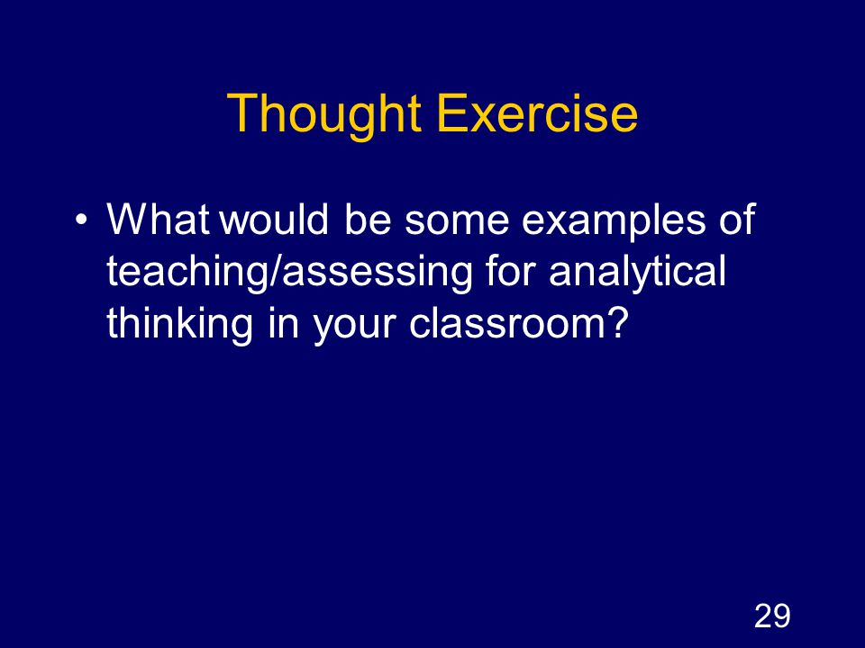 Thought Exercise What would be some examples of teaching/assessing for analytical thinking in your classroom