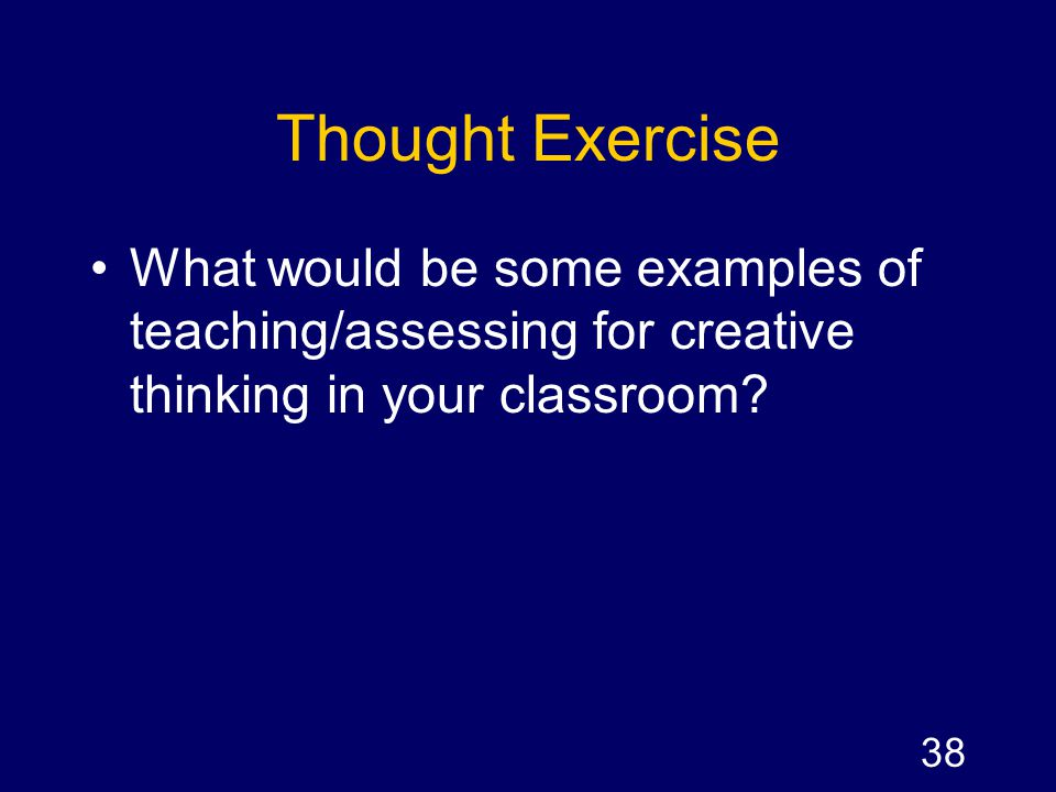 Thought Exercise What would be some examples of teaching/assessing for creative thinking in your classroom