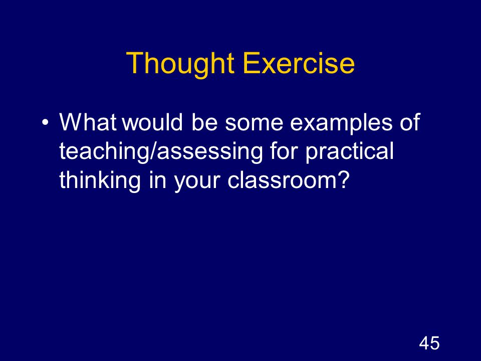 Thought Exercise What would be some examples of teaching/assessing for practical thinking in your classroom