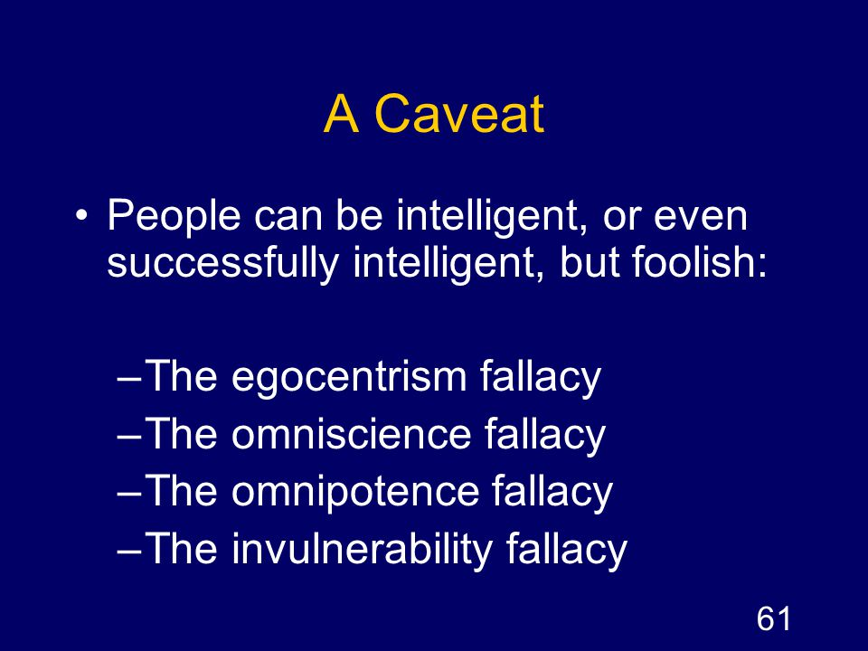 A Caveat People can be intelligent, or even successfully intelligent, but foolish: The egocentrism fallacy.
