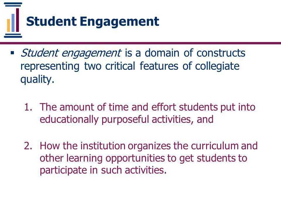 Student Engagement Student engagement is a domain of constructs representing two critical features of collegiate quality.